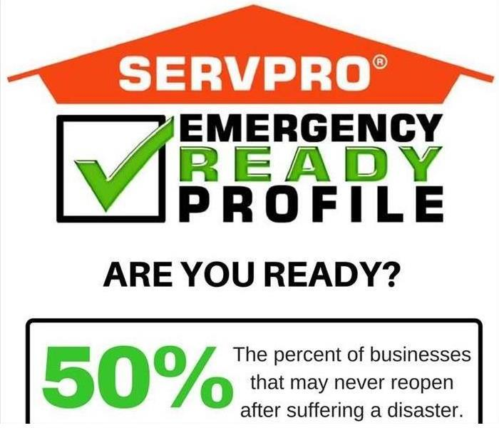 SERVPRO Emergency Readiness Profile, Are You Ready? 50% of business will never reopen after a disaster